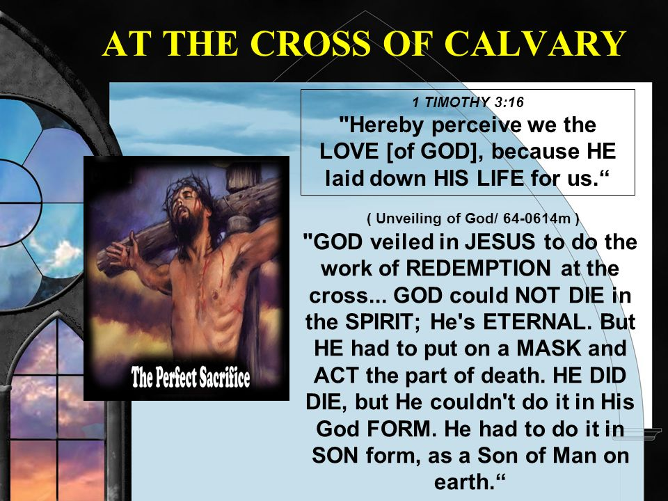AT THE CROSS OF CALVARY 1 TIMOTHY 3:16. Hereby perceive we the LOVE [of GOD], because HE laid down HIS LIFE for us.